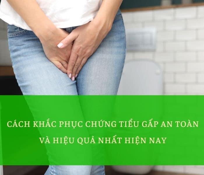 Cách khắc phục chứng tiểu gấp an toàn và hiệu quả nhất hiện nay